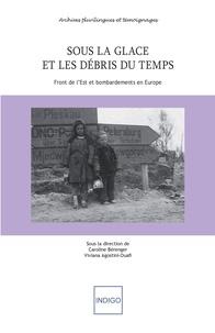 Caroline Bérenger et Viviana Agostini-Ouafi - Sous la glace et les débris du temps - Front de l'Est et bombardements en Europe.