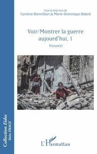 Caroline Blanvillain et Marie-Dominique Bidard - Voir/Montrer la guerre aujourd'hui - Tome 1, Vision(s).