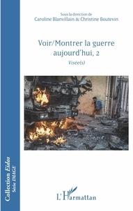 Caroline Blanvillain et Christine Boutevin - Voir/Montrer la guerre aujourd'hui - Tome 2, Visée(s).