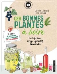 Caroline Calendula et Emilie Cuissard - Ces bonnes plantes à boire - En infusion, sirop, apéritif, limonade.