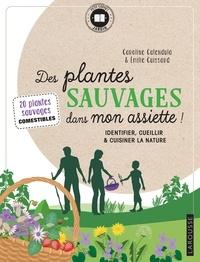 Caroline Calendula et Emilie Cuissard - Des plantes sauvages dans mon assiette ! - Identifier, cueillir & cuisiner la nature.