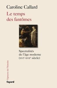 Caroline Callard - Le temps des fantômes - Spectralités d'Ancien Régime XVIe-XVIIe siècle.
