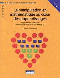 Caroline Charbonneau - La manipulation en mathématique au coeur des apprentissages - Activités et conseils pour un enseignement plus concret.
