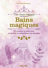 Caroline Chermeux - Bains magiques - 25 recettes de bains pour se purifier et rééquilibrer ses énergies.