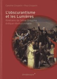 Caroline Chopelin et Paul Chopelin - L'obscurantisme et les Lumières - Itinéraire de l'Abbé Grégoire évêque révolutionnaire.