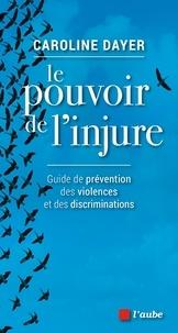 Caroline Dayer - Le pouvoir de l'injure - Guide de prévention des violences et des discriminations.