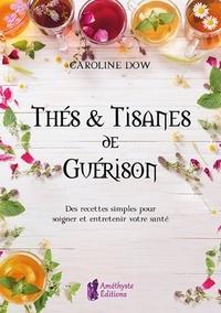Thés et tisanes de guérison- Des recettes simples pour soigner et entretenir votre santé - Caroline Dow |