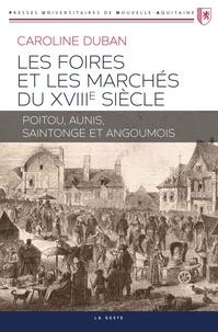 Caroline Duban - Les foires et marchés du XVIIIe siècle - Poitou, Aunis, Saintonge et Angoumois.