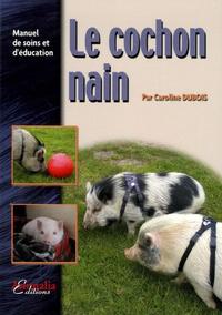 Caroline Dubois - Le cochon nain - Manuel de soins et d'éducation.