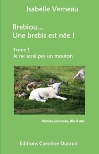 Isabelle Verneau - Brebiou... Une brebis est née Tome 1 : Je ne serai pas un mouton.