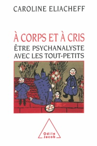 Caroline Eliacheff - A corps et à cris - Etre psychanalyste avec les tout-petits.