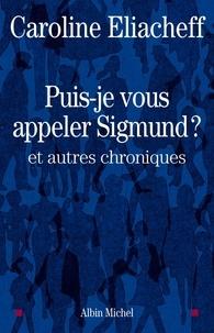 Caroline Eliacheff et Caroline Eliacheff - Puis-je vous appeler Sigmund ? - et autres chroniques.