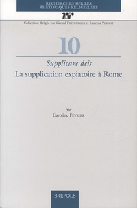 Caroline Février - Supplicare deis - La supplication expiatoire à Rome.