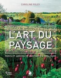Caroline Foley - L'art du paysage - Parcs et jardins de l'Antiquité à nos jours.