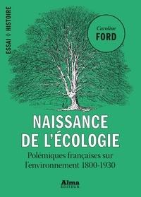 Caroline Ford - Naissance de l'écologie - Les polémiques françaises sur l'environnement (1800-1930).