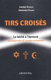 Caroline Fourest et Fiammetta Venner - Tirs croisés - La laïcité à l'épreuve des intégrismes juif, chrétien et musulman.