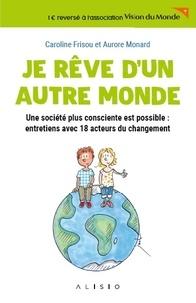 Caroline Frisou et Aurore Monard - Je rêve d'un autre monde - Une société plus consciente est possible : entretiens avec 18 acteurs du changement.