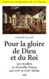 Caroline Galland - Pour la gloire de Dieu et du roi - Les récollets en Nouvelle-France aux XVIIe et XVIIIe siècles.