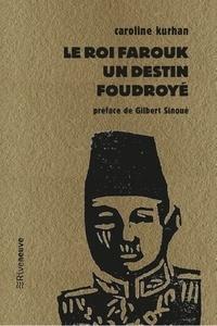 Caroline Gaultier-Kurhan - Le roi Farouk - Un destin foudroyé.