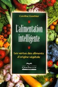 Caroline Gauthier - L'alimentation intelligente - Les vertus des aliments d'origine végétale.