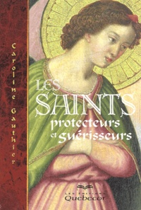 Caroline Gauthier - Les saints protecteurs et guérisseurs.