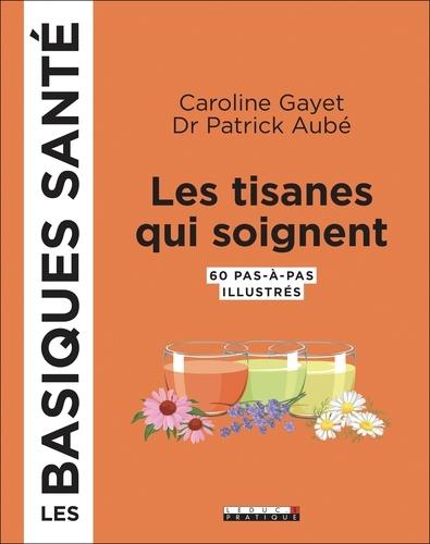 Caroline Gayet et Patrick Aubé - Les tisanes qui soignent - 60 pas-à-pas illustrés.