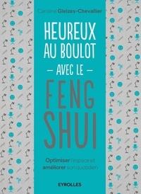 Caroline Gleizes-Chevallier - Heureux au boulot avec le Feng Shui - Optimiser l'espace et améliorer son quotidien.
