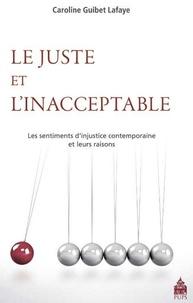 Caroline Guibet Lafaye - Le juste et l'inacceptable - Les sentiments d'injustice contemporains et leurs raisons.