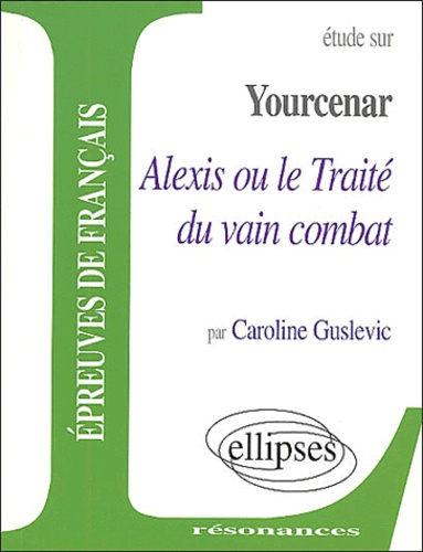 Caroline Guslevic - Etude sur Yourcenar, Alexis ou le Traité du vain combat.