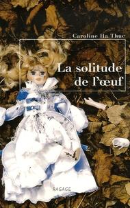 Caroline Ha Thuc - La solitude de l'oeuf.
