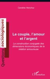 Caroline Henchoz - Le couple, l'amour et l'argent - La construction conjugale des dimensions économiques de la relation amoureuse.