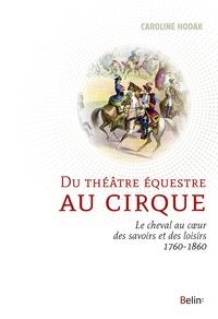 Caroline Hodak - Du théâtre équestre au cirque - Le cheval au coeur des savoirs et des loisirs (1760-1860).