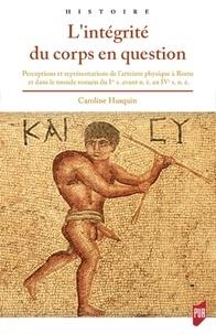 Caroline Husquin - L'intégrité du corps en question - Perceptions et représentations de l'atteinte physique dans la Rome antique.