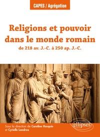 Caroline Husquin et Cyrielle Landrea - Religions et pouvoir dans le monde romain de 218 av. J.-C. à 250 ap. J.-C..