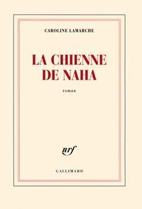 Caroline Lamarche - La chienne de Naha.