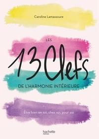 Caroline Lamassoure - Les 13 clefs de l'harmonie intérieure - Etre bien en soi, chez soi, pour soi.