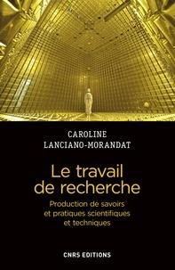 Caroline Lanciano-Morandat - Le travail de recherche - Production de savoirs et pratiques scientifiques et techniques.