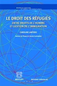 Caroline Lantero - Le droit des refugiés - Entre droits de l'homme et gestion de l'immigration.