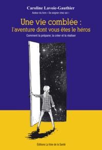 Caroline Lavoie-Gauthier - Une vie comblée: l'aventure dont vous êtes le héros. - Comment la préparer, la créer et la réaliser.