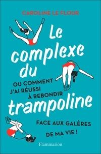 Caroline Le Flour - Le Complexe du trampoline - Ou comment j'ai réussi à rebondir face aux galères de ma vie !.