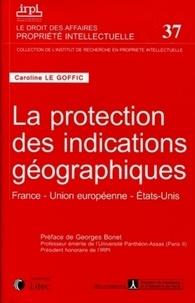 Caroline Le Goffic - La protection des indications géographiques - France, Union européenne, Etats-Unis.