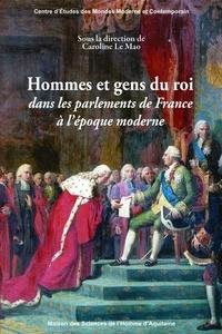 Caroline Le Mao - Hommes et gens du roi dans les parlements de France à l'époque moderne.