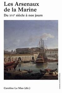 Caroline Le Mao - Les arsenaux de la Marine - Du XVIe siècle à nos jours.