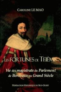 Caroline Le Mao - Les Fortunes de Thémis - Vie des magistrats du Parlement de Bordeaux au Grand Siècle.