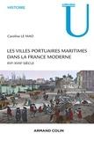 Caroline Le Mao - Les villes portuaires maritimes dans la France moderne - XVIe-XVIIIe siècle.
