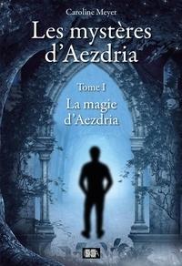 Caroline Meyer - Les mystères d'Aezdria - Tome 1 - La magie d'Aezdria.