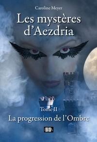 Caroline Meyer - Les mystères d'Aezdria - Tome 2 - La progression de l'Ombre.