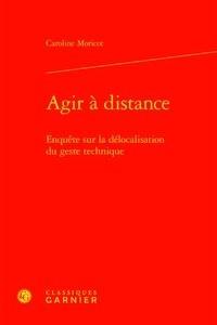 Caroline Moricot - Agir à distance - Enquête sur la délocalisation du geste technique.
