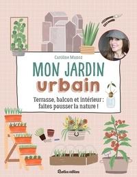 Caroline Munoz - Mon jardin urbain - Terrasse, balcon et intérieur : faites pousser la nature !.