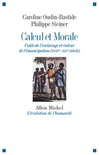 Caroline Oudin-Bastide et Philippe Steiner - Calcul et Morale - Coûts de l'esclavage et valeur de l'émancipation (XVIIIe-XIXe siècle).